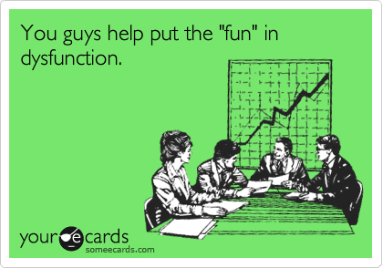 "You guys help put the ""fun"" in dysfunction."