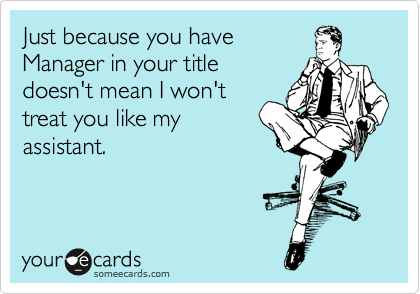 Just because you have Manager in your title doesn't mean I won't treat you like my assistant.