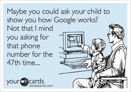 Maybe you could ask your child to show you how Google works? Not that I mind you asking for that phone number for the 47th time....