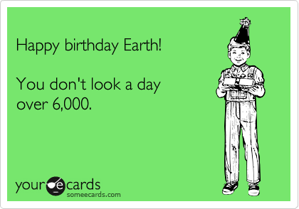 Happy birthday Earth!  You don't look a day over 6,000.