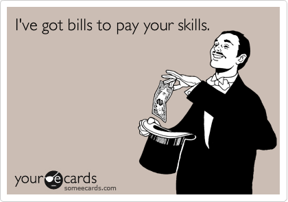 I've got bills to pay your skills.