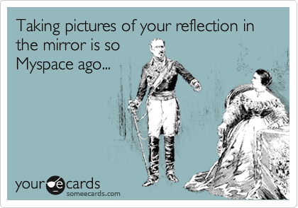 Taking pictures of your reflection in  the mirror is so Myspace ago...