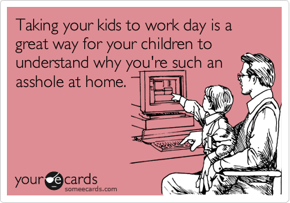 Taking your kids to work day is a great way for your children to understand why you're such an asshole at home.