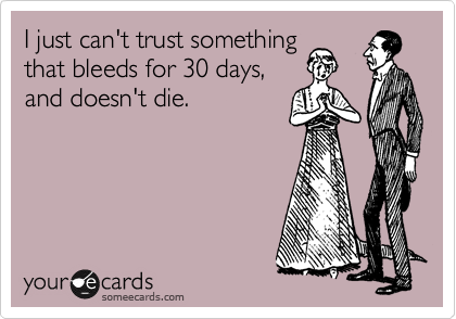 I just can't trust something that bleeds for 30 days, and doesn't die.