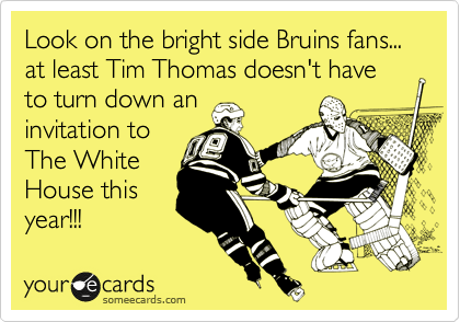 Look on the bright side Bruins fans... at least Tim Thomas doesn't have to turn down an invitation to The White House this year!!!