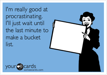 I'm really good at procrastinating. I'll just wait until the last minute to make a bucket list.