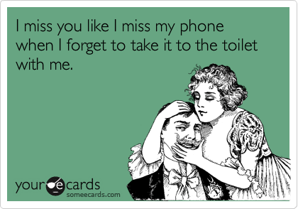 I miss you like I miss my phone when I forget to take it to the toilet with me.