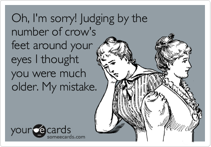 Oh, I'm sorry! Judging by the number of crow's feet around your eyes I  thought you were much older. My mistake. | Confession Ecard