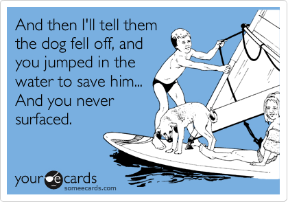 And then I'll tell them the dog fell off, and you jumped in the water to save him... And you never surfaced.