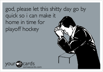 god, please let this shitty day go by quick so i can make it home in time for playoff hockey