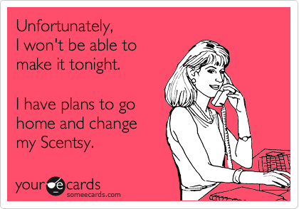 Unfortunately,  I won't be able to  make it tonight.  I have plans to go home and change my Scentsy.