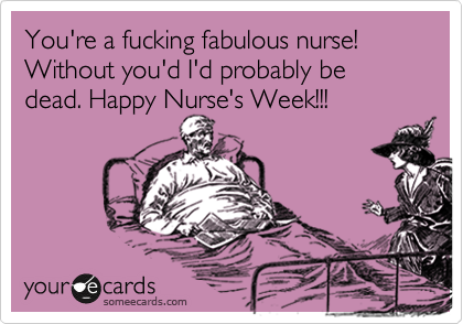 You're a fucking fabulous nurse! Without you'd I'd probably be dead. Happy Nurse's Week!!!