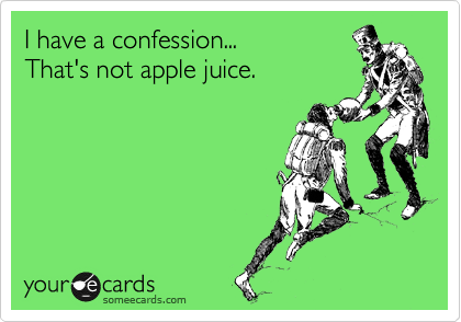 I have a confession... That's not apple juice.