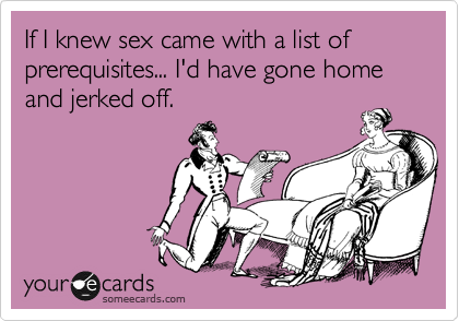 If I knew sex came with a list of prerequisites... I'd have gone home and jerked off.