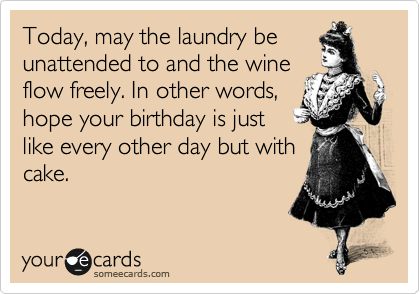 Today, may the laundry be unattended to and the wine flow freely. In other words, hope your birthday is just like every other day but with cake.