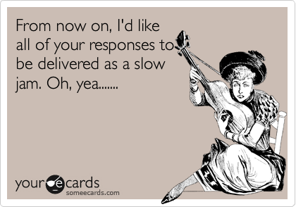 From now on, I'd like all of your responses to be delivered as a slow jam. Oh, yea.......