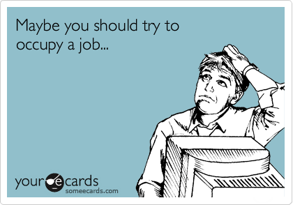 Maybe you should try to  occupy a job...