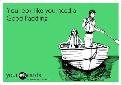 You look like you need a Good Paddling