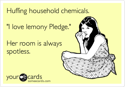"Huffing household chemicals.  ""I love lemony Pledge.""  Her room is always spotless."