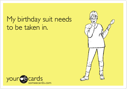 My birthday suit needs  to be taken in.