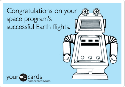 Congratulations on your space program's successful Earth flights.