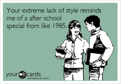 Your extreme lack of style reminds me of a after school special from like 1985.