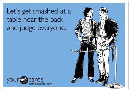 Let's get smashed at a table near the back and judge everyone.
