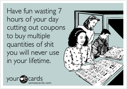 Have fun wasting 7 hours of your day cutting out coupons to buy multiple quantities of shit you will never use  in your lifetime.