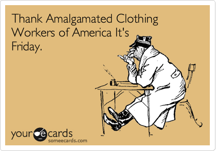 Thank Amalgamated Clothing Workers of America It's Friday.