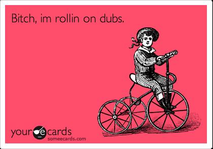 Bitch, im rollin on dubs.
