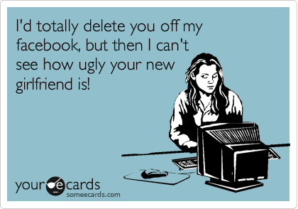 I'd totally delete you off my facebook, but then I can't see how ugly your new  girlfriend is!