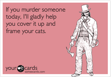 If you murder someone today, I'll gladly help you cover it up and frame your cats.