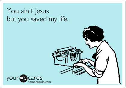 You ain't Jesus   but you saved my life.