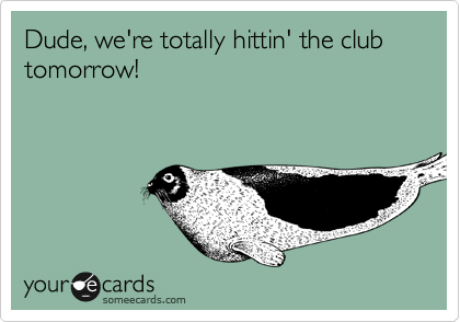 Dude, we're totally hittin' the club tomorrow!