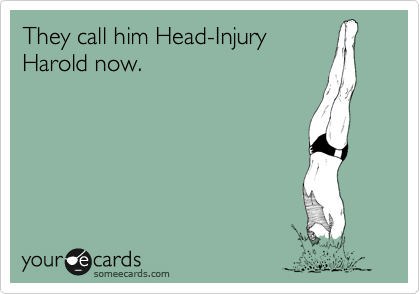 They call him Head-Injury  Harold now.