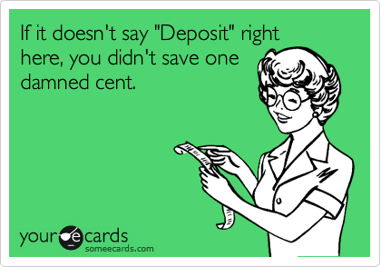 "If it doesn't say ""Deposit"" right here, you didn't save one damned cent."