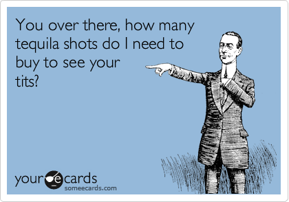 You over there, how many  tequila shots do I need to  buy to see your  tits?