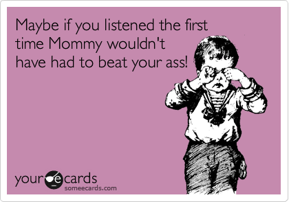 Maybe if you listened the first time Mommy wouldn't have had to beat your ass!