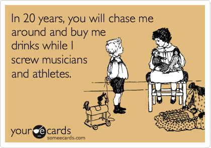 In 20 years, you will chase me around and buy me drinks while I  screw musicians and athletes.