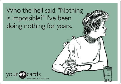 "Who the hell said, ""Nothing is impossible?"" I've been doing nothing for years."