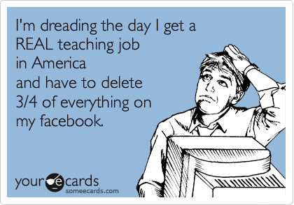 I'm dreading the day I get a  REAL teaching job  in America and have to delete  3/4 of everything on my facebook.