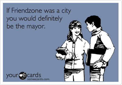 If Friendzone was a city you would definitely be the mayor.