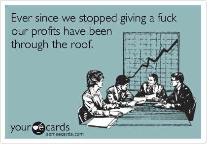Ever since we stopped giving a fuck our profits have been  through the roof.