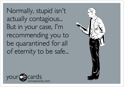 Normally, stupid isn't actually contagious... But in your case, I'm recommending you to be quarantined for all of eternity to be safe...