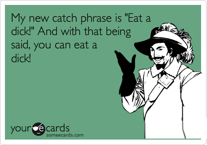 "My new catch phrase is ""Eat a dick!"" And with that being said, you can eat a dick!"