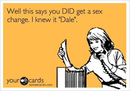 "Well this says you DID get a sex change. I knew it ""Dale""."