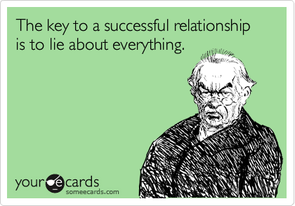 The key to a successful relationship is to lie about everything.