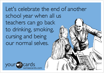 Let's celebrate the end of another school year when all us teachers