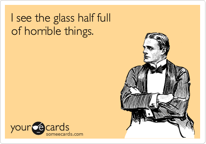 I see the glass half full of horrible things.