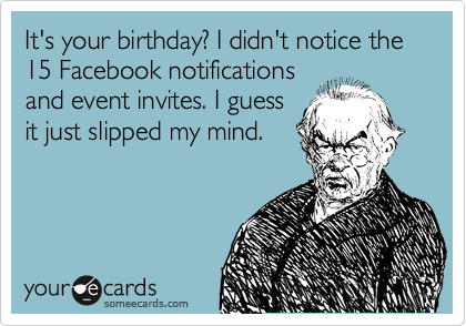 Its your birthday i didnt notice the 15 facebook notifications its your birthday i didnt notice the 15 facebook notifications and event invites filmwisefo